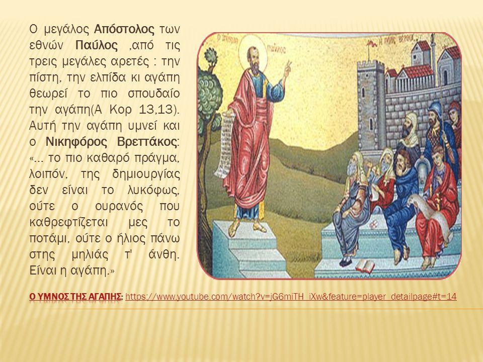 Ο μεγάλος Απόστολος των εθνών Παύλος,από τις τρεις μεγάλες αρετές : την πίστη, την ελπίδα κι αγάπη θεωρεί το πιο σπουδαίο την αγάπη(Α Κορ 13,13). Αυτή