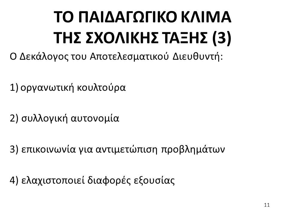 ΤΟ ΠΑΙΔΑΓΩΓΙΚΟ ΚΛΙΜΑ ΤΗΣ ΣΧΟΛΙΚΗΣ ΤΑΞΗΣ (3) Ο Δεκάλογος του Αποτελεσματικού Διευθυντή: 1)οργανωτική κουλτούρα 2) συλλογική αυτονομία 3) επικοινωνία για αντιμετώπιση προβλημάτων 4) ελαχιστοποιεί διαφορές εξουσίας 11