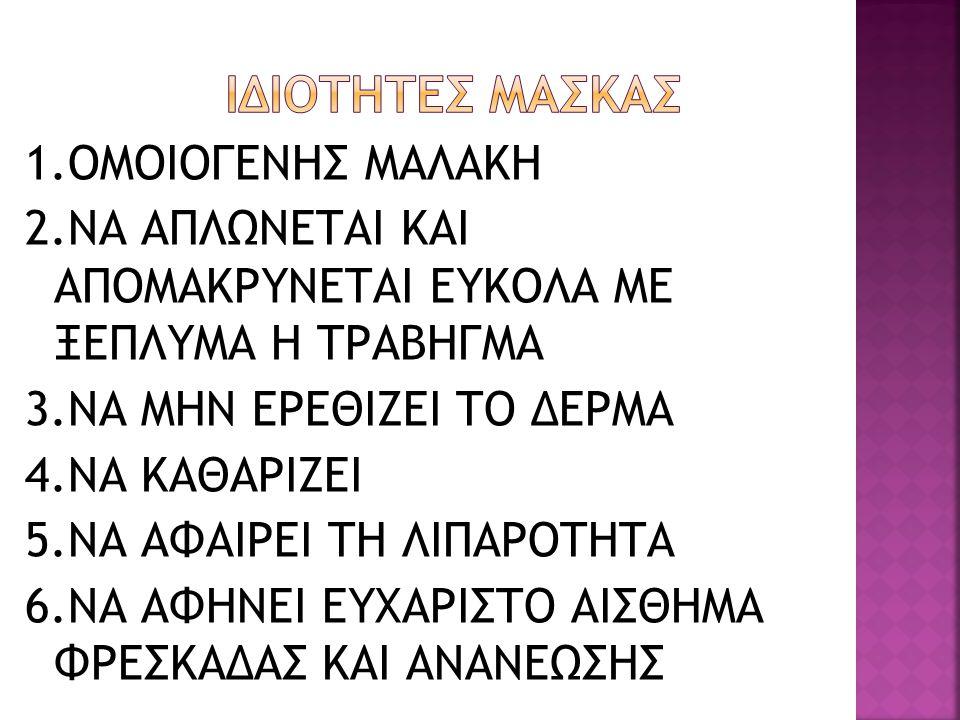 1.ΟΜΟΙΟΓΕΝΗΣ ΜΑΛΑΚΗ 2.ΝΑ ΑΠΛΩΝΕΤΑΙ ΚΑΙ ΑΠΟΜΑΚΡΥΝΕΤΑΙ ΕΥΚΟΛΑ ΜΕ ΞΕΠΛΥΜΑ Η ΤΡΑΒΗΓΜΑ 3.ΝΑ ΜΗΝ ΕΡΕΘΙΖΕΙ ΤΟ ΔΕΡΜΑ 4.ΝΑ ΚΑΘΑΡΙΖΕΙ 5.ΝΑ ΑΦΑΙΡΕΙ ΤΗ ΛΙΠΑΡΟΤΗΤΑ