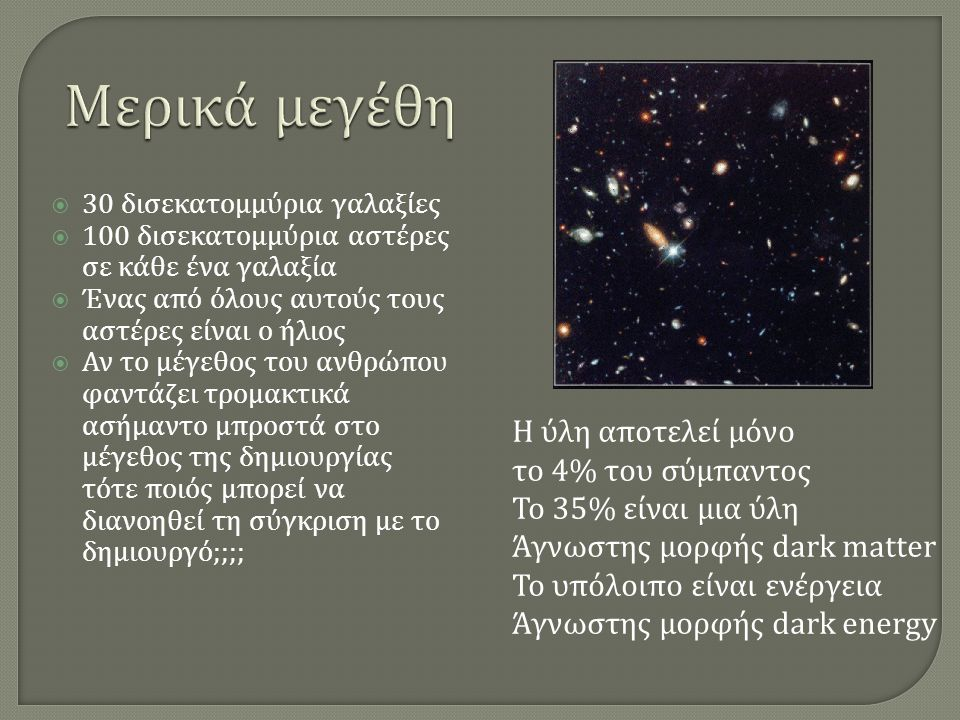  30 δισεκατομμύρια γαλαξίες  100 δισεκατομμύρια αστέρες σε κάθε ένα γαλαξία  Ένας από όλους αυτούς τους αστέρες είναι ο ήλιος  Αν το μέγεθος του ανθρώπου φαντάζει τρομακτικά ασήμαντο μπροστά στο μέγεθος της δημιουργίας τότε ποιός μπορεί να διανοηθεί τη σύγκριση με το δημιουργό ;;;; Η ύλη αποτελεί μόνο το 4% του σύμπαντος Το 35% είναι μια ύλη Άγνωστης μορφής dark matter To υπόλοιπο είναι ενέργεια Άγνωστης μορφής dark energy