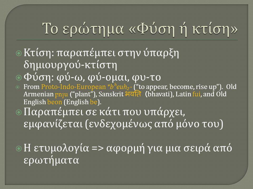 Κτίση : παραπέμπει στην ύπαρξη δημιουργού - κτίστη  Φύση : φύ - ω, φύ - ομαι, φυ - το  From Proto-Indo-European *bʰeuh₂- ( to appear, become, rise up ).