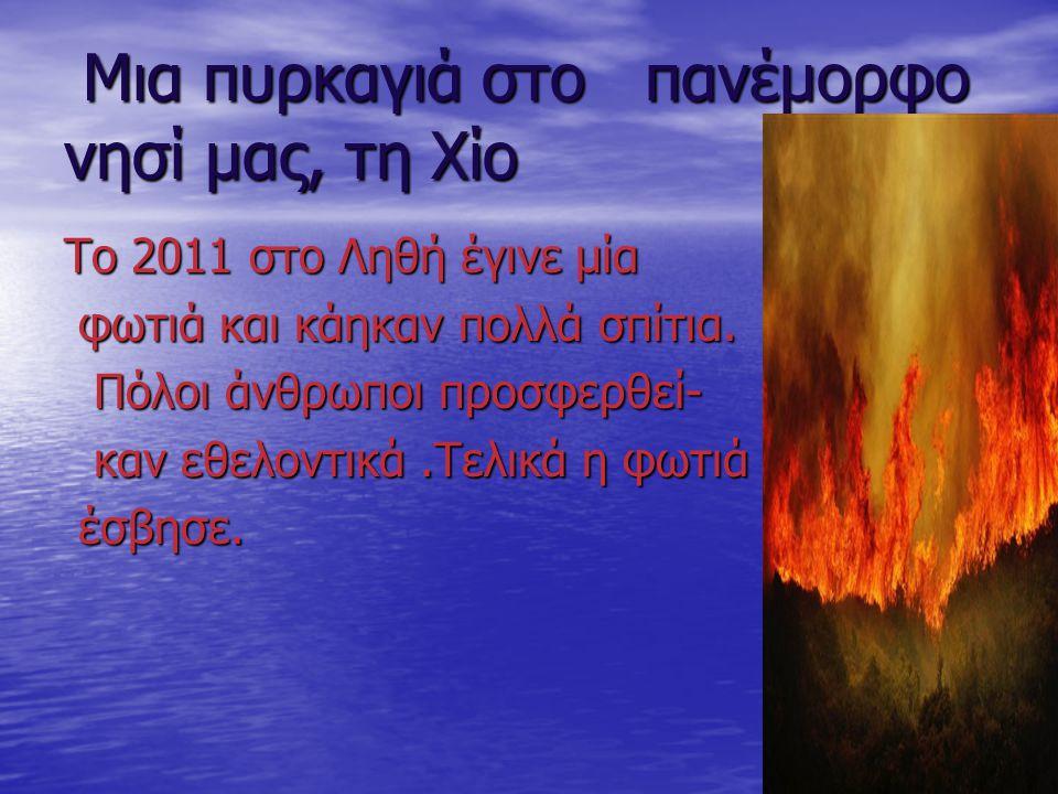 Μια πυρκαγιά στο πανέμορφο νησί μας, τη Χίο Μια πυρκαγιά στο πανέμορφο νησί μας, τη Χίο Το 2011 στο Ληθή έγινε μία φωτιά και κάηκαν πολλά σπίτια. φωτι