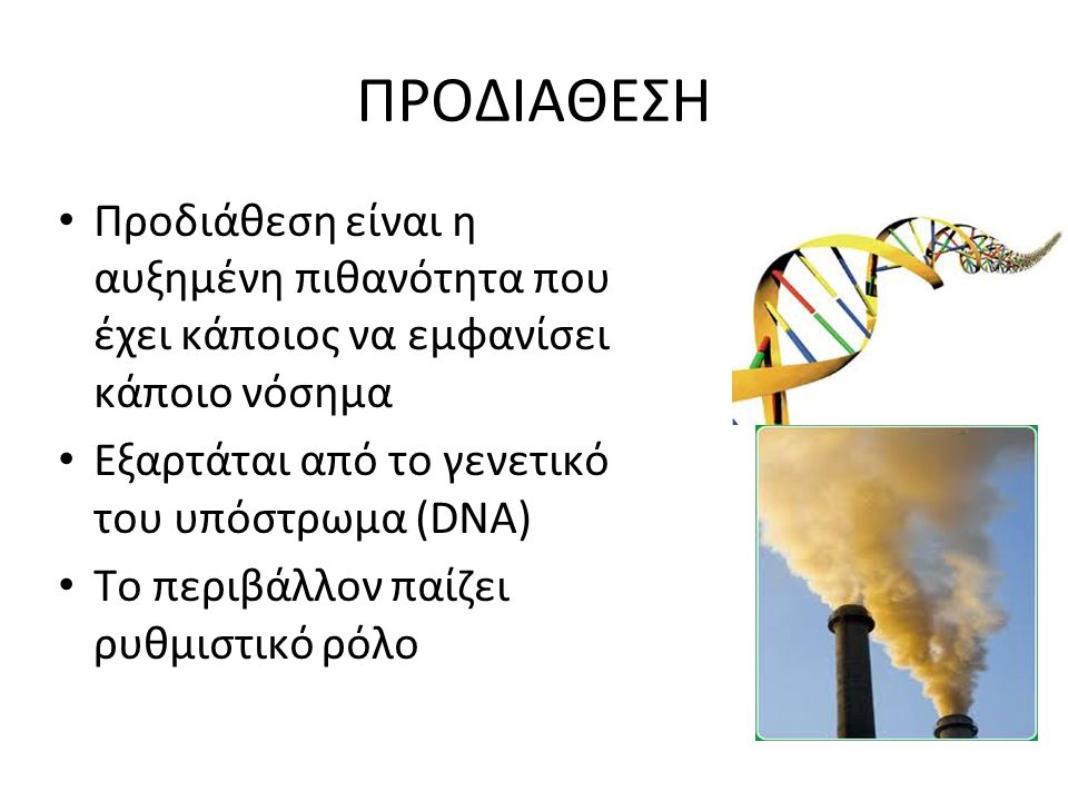 ΠΡΟΔΙΑΘΕΣΗ Προδιάθεση είναι η αυξημένη πιθανότητα που έχει κάποιος να εμφανίσει κάποιο νόσημα Εξαρτάται από το γενετικό του υπόστρωμα (DNA) Το περιβάλ
