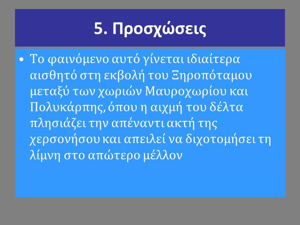 5. Προσχώσεις Το φαινόμενο αυτό γίνεται ιδιαίτερα αισθητό στη εκβολή του Ξηροπόταμου μεταξύ των χωριών Μαυροχωρίου και Πολυκάρπης, όπου η αιχμή του δέ