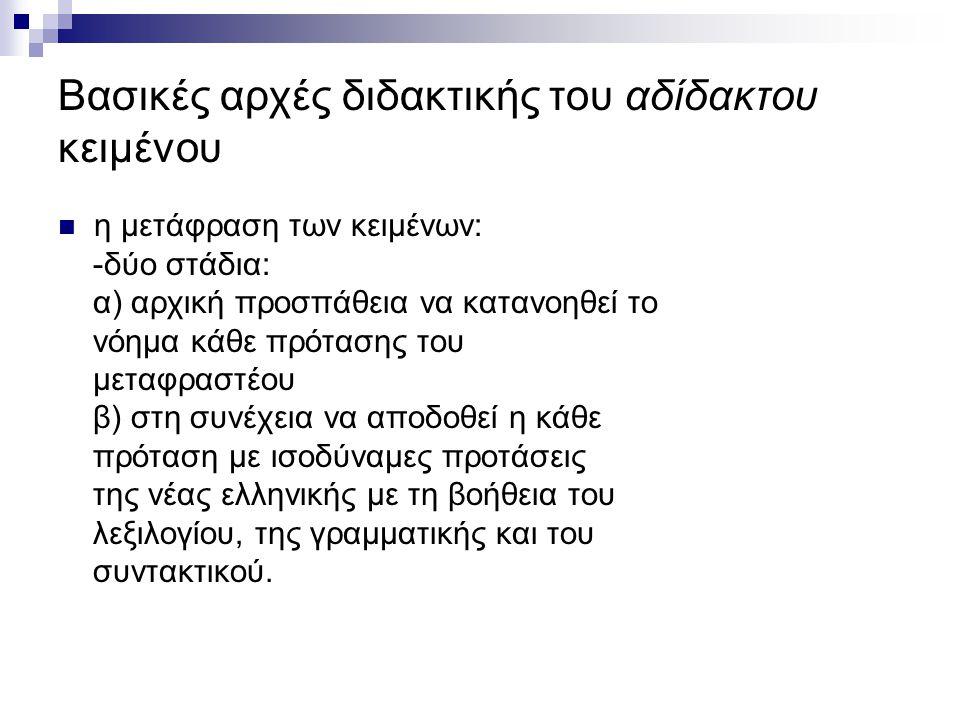 Βασικές αρχές διδακτικής του αδίδακτου κειμένου η μετάφραση των κειμένων: -δύο στάδια: α) αρχική προσπάθεια να κατανοηθεί το νόημα κάθε πρότασης του μεταφραστέου β) στη συνέχεια να αποδοθεί η κάθε πρόταση με ισοδύναμες προτάσεις της νέας ελληνικής με τη βοήθεια του λεξιλογίου, της γραμματικής και του συντακτικού.