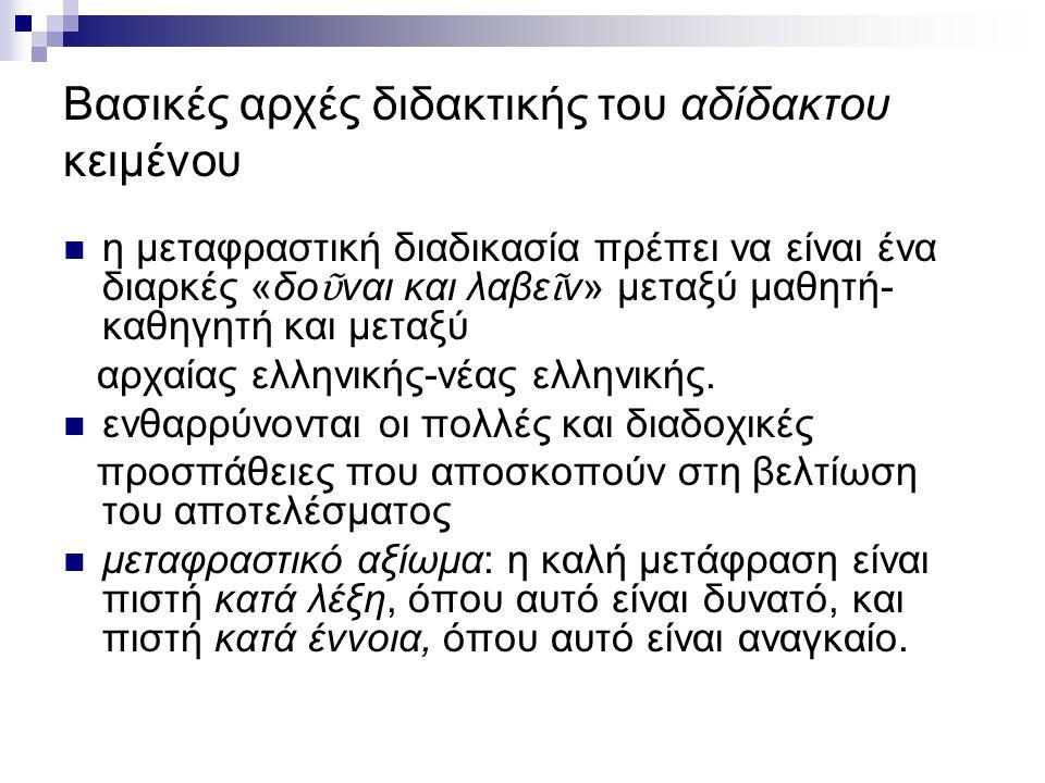 Βασικές αρχές διδακτικής του αδίδακτου κειμένου η μεταφραστική διαδικασία πρέπει να είναι ένα διαρκές «δο ῦ ναι και λαβε ῖ ν» μεταξύ μαθητή- καθηγητή και μεταξύ αρχαίας ελληνικής-νέας ελληνικής.