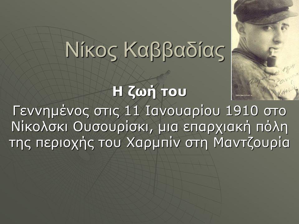 Νίκος Καββαδίας Η ζωή του Γεννημένος στις 11 Ιανουαρίου 1910 στο Νίκολσκι Ουσουρίσκι, μια επαρχιακή πόλη της περιοχής του Χαρμπίν στη Μαντζουρία