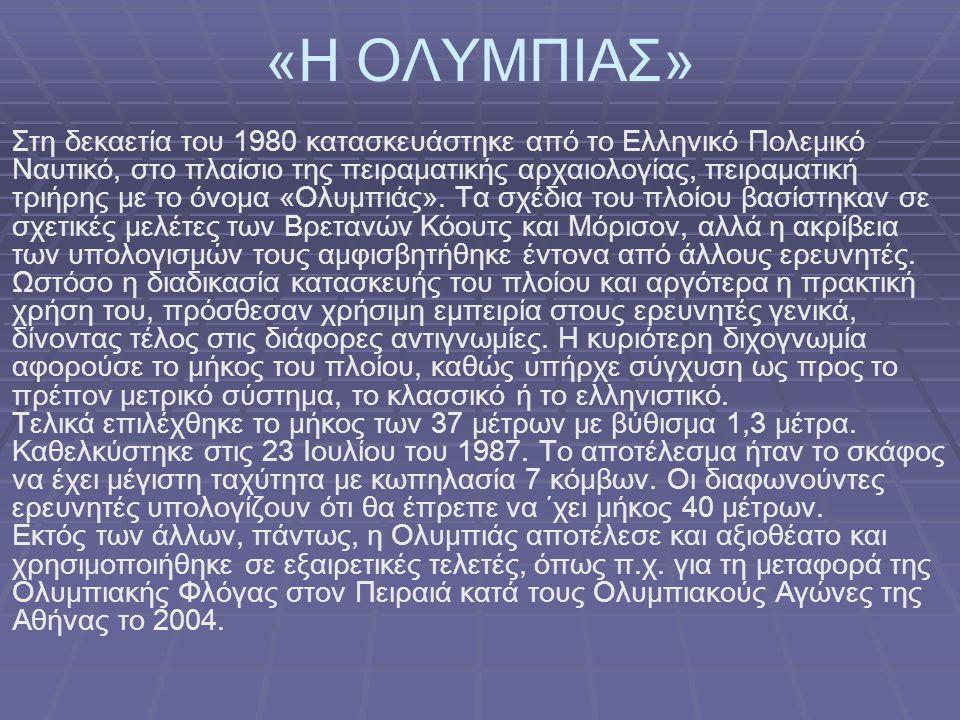 «Η ΟΛΥΜΠΙΑΣ» Στη δεκαετία του 1980 κατασκευάστηκε από το Ελληνικό Πολεμικό Ναυτικό, στο πλαίσιο της πειραματικής αρχαιολογίας, πειραματική τριήρης με