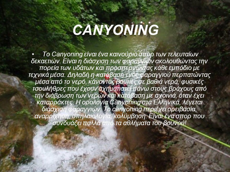 CANYONING Το Canyoning είναι ένα καινούριο σπορ των τελευταίων δεκαετιών. Είναι η διάσχιση των φαραγγιών ακολουθώντας την πορεία των υδάτων και προσπε