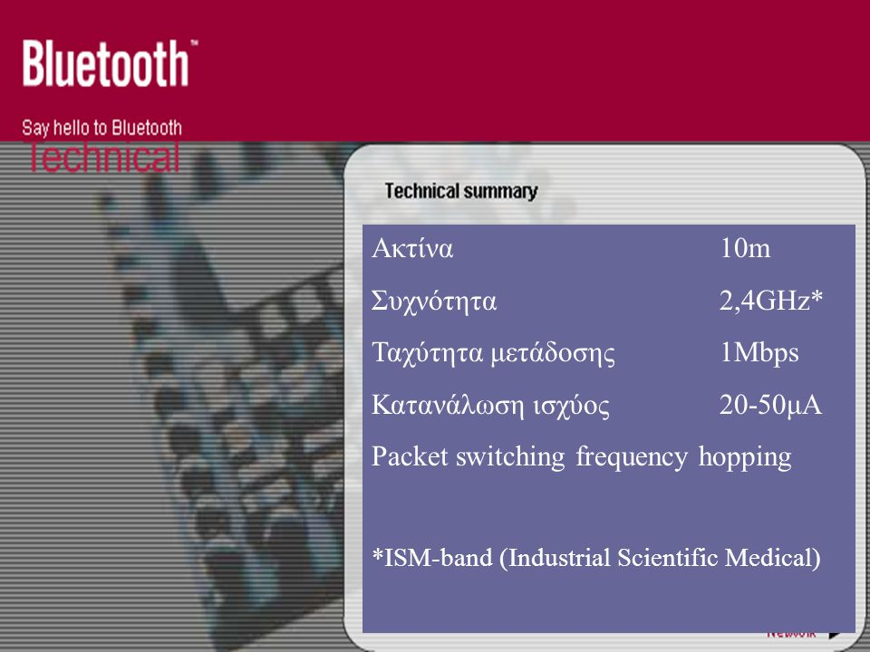 Ακτίνα10m Συχνότητα2,4GHz* Ταχύτητα μετάδοσης1Mbps Κατανάλωση ισχύος20-50μΑ Packet switching frequency hopping *ISM-band (Industrial Scientific Medical)