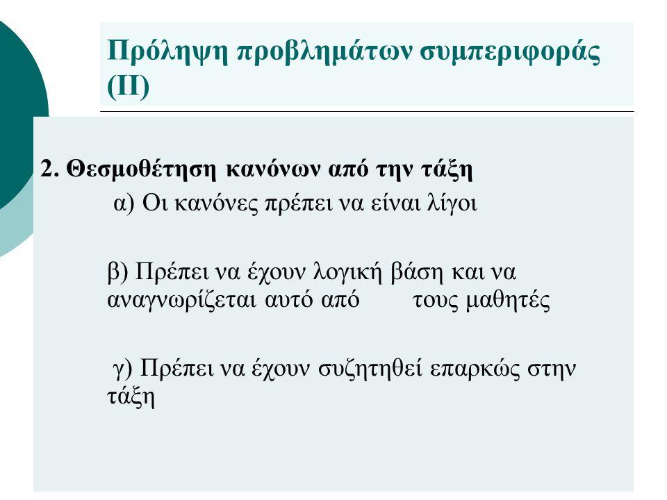 Πρόληψη προβλημάτων συμπεριφοράς (ΙΙ) 2. Θεσμοθέτηση κανόνων από την τάξη α) Οι κανόνες πρέπει να είναι λίγοι β) Πρέπει να έχουν λογική βάση και να αν