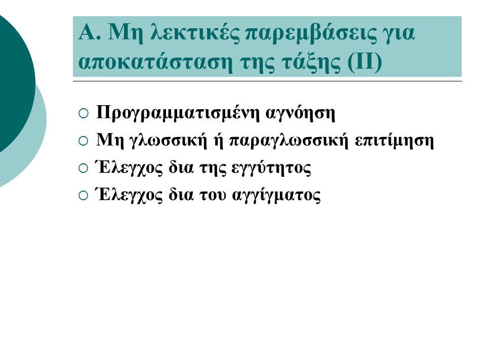 Α. Μη λεκτικές παρεμβάσεις για αποκατάσταση της τάξης (ΙΙ)  Προγραμματισμένη αγνόηση  Μη γλωσσική ή παραγλωσσική επιτίμηση  Έλεγχος δια της εγγύτητ