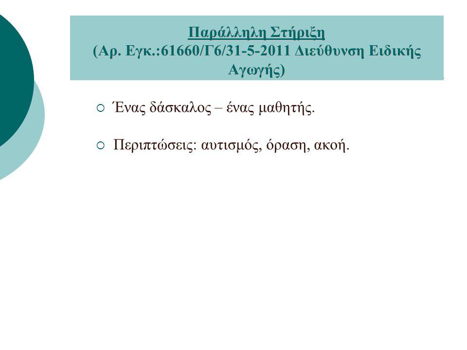  Ένας δάσκαλος – ένας μαθητής.  Περιπτώσεις: αυτισμός, όραση, ακοή. Παράλληλη Στήριξη (Αρ. Εγκ.:61660/Γ6/31-5-2011 Διεύθυνση Ειδικής Αγωγής)