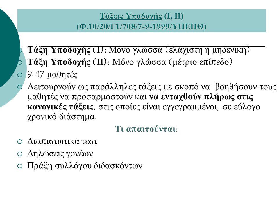 Τάξεις Υποδοχής (Ι, ΙΙ) (Φ.10/20/Γ1/708/7-9-1999/ΥΠΕΠΘ)  Τάξη Υ π οδοχής ( Ι ): Μόνο γλώσσα ( ελάχιστη ή μηδενική )  Τάξη Υ π οδοχής ( ΙΙ ): Μόνο γλ