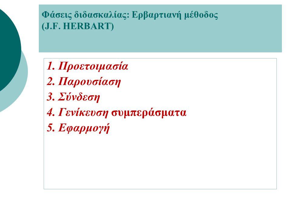Φάσεις διδασκαλίας: Ερβαρτιανή μέθοδος (J.F. HERBART) 1. Προετοιμασία 2. Παρουσίαση 3. Σύνδεση 4. Γενίκευση συμπεράσματα 5. Εφαρμογή