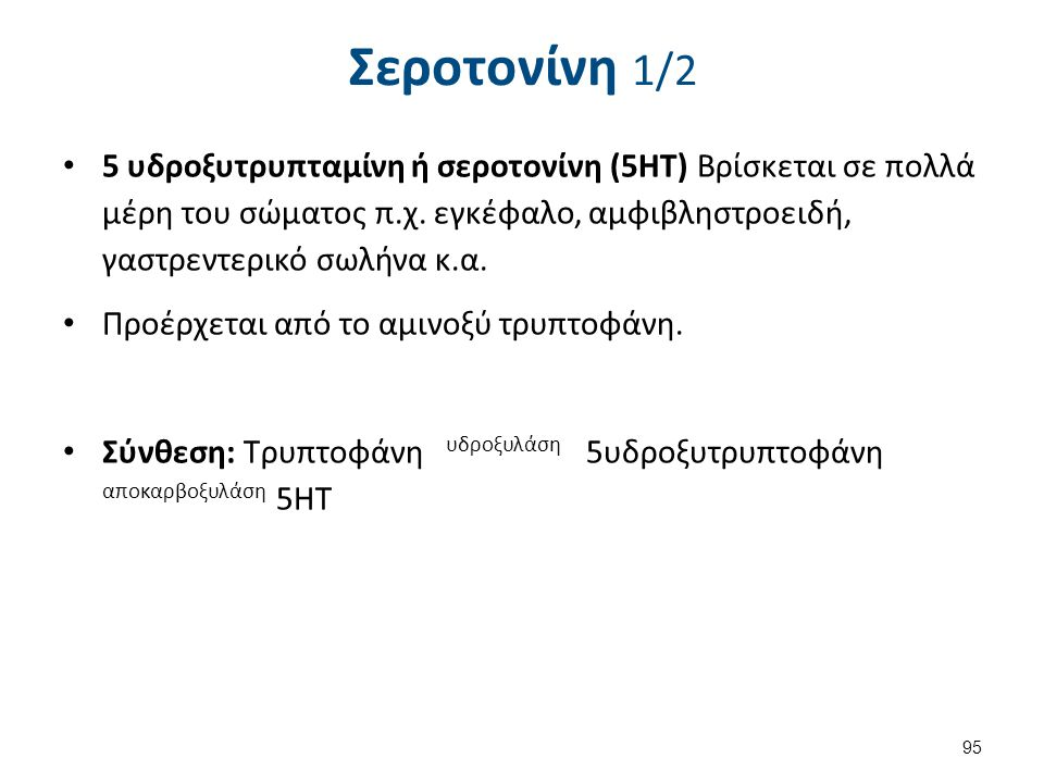 Σεροτονίνη 1/2 5 υδροξυτρυπταμίνη ή σεροτονίνη (5ΗΤ) Bρίσκεται σε πολλά μέρη του σώματος π.χ. εγκέφαλο, αμφιβληστροειδή, γαστρεντερικό σωλήνα κ.α. Προ