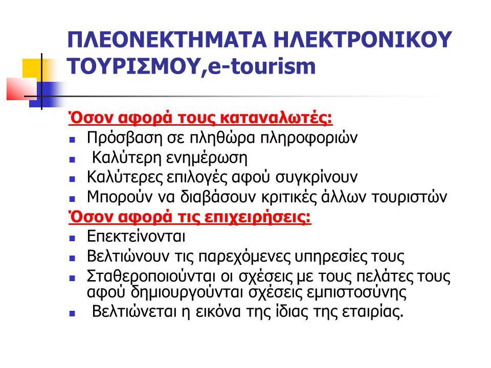ΠΛΕΟΝΕΚΤΗΜΑΤΑ ΗΛΕΚΤΡΟΝΙΚΟΥ ΤΟΥΡΙΣΜΟΥ,e-tourism Όσον αφορά τους καταναλωτές: Πρόσβαση σε πληθώρα πληροφοριών Καλύτερη ενημέρωση Καλύτερες επιλογές αφού συγκρίνουν Μπορούν να διαβάσουν κριτικές άλλων τουριστών Όσον αφορά τις επιχειρήσεις: Επεκτείνονται Βελτιώνουν τις παρεχόμενες υπηρεσίες τους Σταθεροποιούνται οι σχέσεις με τους πελάτες τους αφού δημιουργούνται σχέσεις εμπιστοσύνης Βελτιώνεται η εικόνα της ίδιας της εταιρίας.