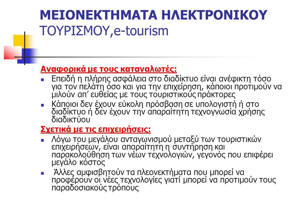 ΜΕΙΟΝΕΚΤΗΜΑΤΑ ΗΛΕΚΤΡΟΝΙΚΟΥ ΤΟΥΡΙΣΜΟΥ,e-tourism Αναφορικά με τους καταναλωτές: Επειδή η πλήρης ασφάλεια στο διαδίκτυο είναι ανέφικτη τόσο για τον πελάτη όσο και για την επιχείρηση, κάποιοι προτιμούν να μιλούν απ' ευθείας με τους τουριστικούς πράκτορες Κάποιοι δεν έχουν εύκολη πρόσβαση σε υπολογιστή ή στο διαδίκτυο ή δεν έχουν την απαραίτητη τεχνογνωσία χρήσης διαδικτύου Σχετικά με τις επιχειρήσεις: Λόγω του μεγάλου ανταγωνισμού μεταξύ των τουριστικών επιχειρήσεων, είναι απαραίτητη η συντήρηση και παρακολούθηση των νέων τεχνολογιών, γεγονός που επιφέρει μεγάλο κόστος Άλλες αμφισβητούν τα πλεονεκτήματα που μπορεί να προφέρουν οι νέες τεχνολογίες γιατί μπορεί να προτιμούν τους παραδοσιακούς τρόπους