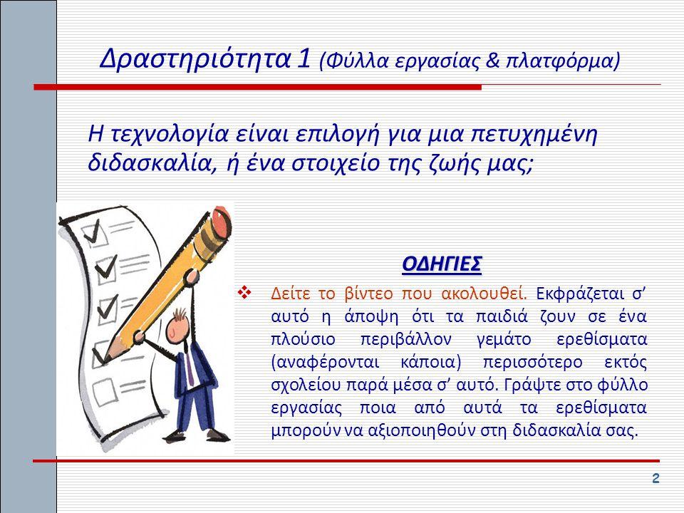 2 Δραστηριότητα 1 (Φύλλα εργασίας & πλατφόρμα) Η τεχνολογία είναι επιλογή για μια πετυχημένη διδασκαλία, ή ένα στοιχείο της ζωής μας; ΟΔΗΓΙΕΣ  Δείτε