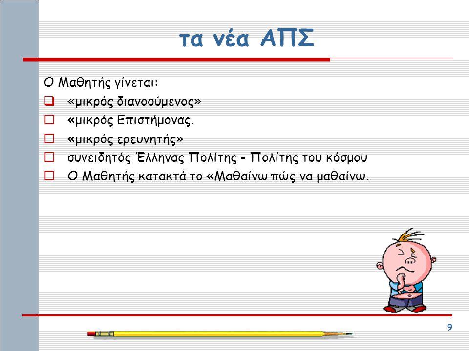9 τα νέα ΑΠΣ Ο Μαθητής γίνεται:  «μικρός διανοούμενος»  «μικρός Επιστήμονας.  «μικρός ερευνητής»  συνειδητός Έλληνας Πολίτης - Πολίτης του κόσμου