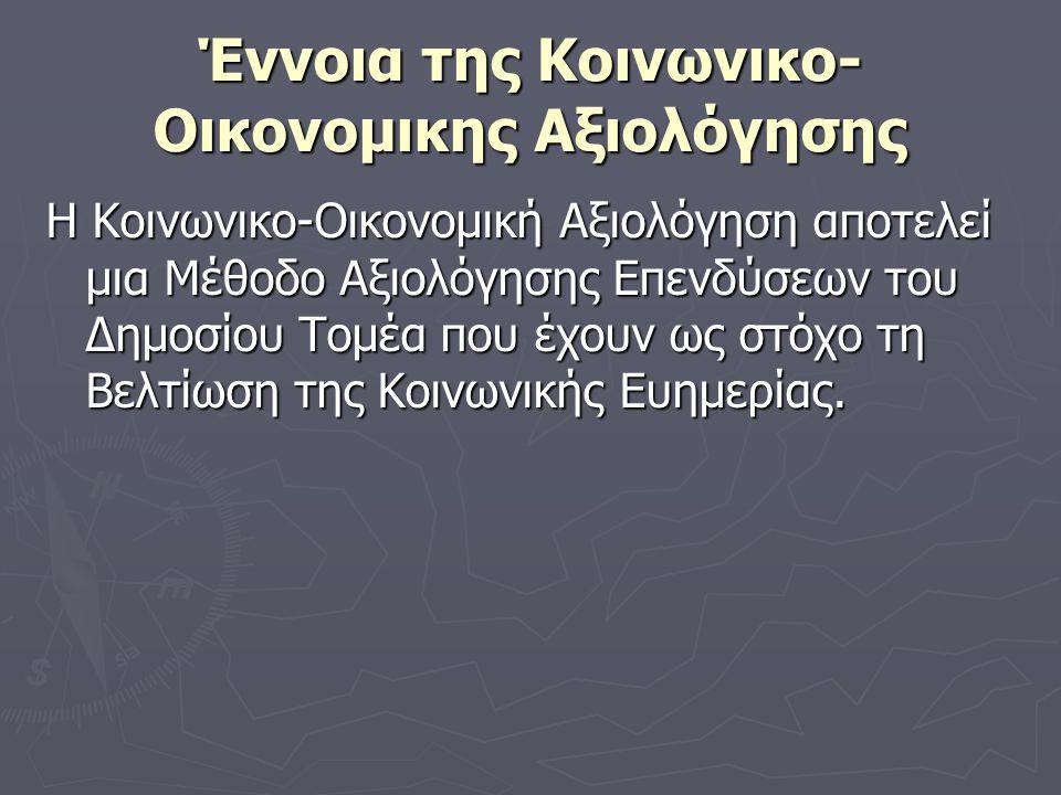 Έννοια της Κοινωνικο- Οικονομικης Αξιολόγησης Η Κοινωνικο-Οικονομική Αξιολόγηση αποτελεί μια Μέθοδο Αξιολόγησης Επενδύσεων του Δημοσίου Τομέα που έχουν ως στόχο τη Βελτίωση της Κοινωνικής Ευημερίας.