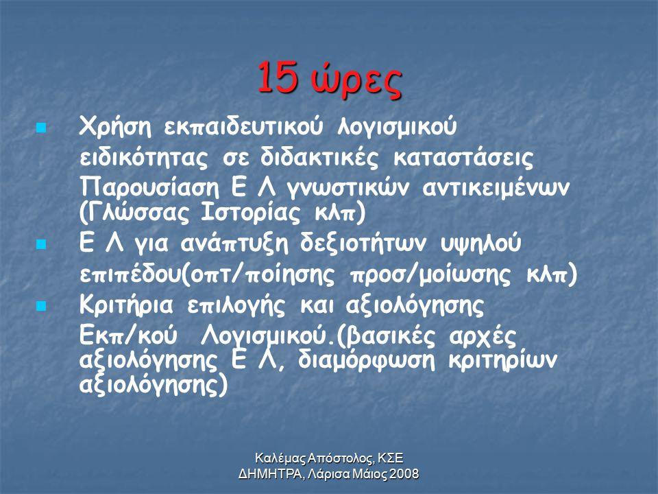 Καλέμας Απόστολος, ΚΣΕ ΔΗΜΗΤΡΑ, Λάρισα Μάιος 2008 15 ώρες Χρήση εκπαιδευτικού λογισμικού ειδικότητας σε διδακτικές καταστάσεις Παρουσίαση Ε Λ γνωστικών αντικειμένων (Γλώσσας Ιστορίας κλπ) Ε Λ για ανάπτυξη δεξιοτήτων υψηλού επιπέδου(οπτ/ποίησης προσ/μοίωσης κλπ) Κριτήρια επιλογής και αξιολόγησης Εκπ/κού Λογισμικού.(βασικές αρχές αξιολόγησης Ε Λ, διαμόρφωση κριτηρίων αξιολόγησης)