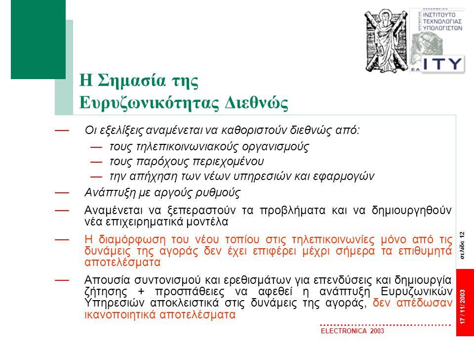 σελίδα 12 17 / 11/ 2003 ELECTRONICA 2003 Η Σημασία της Ευρυζωνικότητας Διεθνώς — Οι εξελίξεις αναμένεται να καθοριστούν διεθνώς από: —τους τηλεπικοινωνιακούς οργανισμούς —τους παρόχους περιεχομένου —την απήχηση των νέων υπηρεσιών και εφαρμογών — Ανάπτυξη με αργούς ρυθμούς — Αναμένεται να ξεπεραστούν τα προβλήματα και να δημιουργηθούν νέα επιχειρηματικά μοντέλα — Η διαμόρφωση του νέου τοπίου στις τηλεπικοινωνίες μόνο από τις δυνάμεις της αγοράς δεν έχει επιφέρει μέχρι σήμερα τα επιθυμητά αποτελέσματα — Απουσία συντονισμού και ερεθισμάτων για επενδύσεις και δημιουργία ζήτησης + προσπάθειες να αφεθεί η ανάπτυξη Ευρυζωνικών Υπηρεσιών αποκλειστικά στις δυνάμεις της αγοράς, δεν απέδωσαν ικανοποιητικά αποτελέσματα