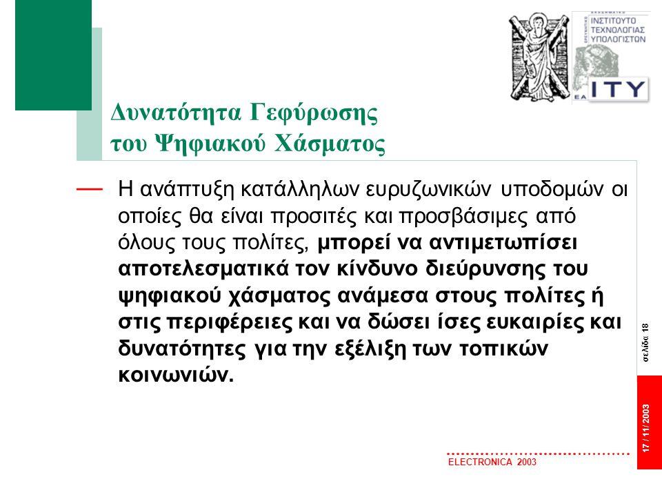 σελίδα 18 17 / 11/ 2003 ELECTRONICA 2003 Δυνατότητα Γεφύρωσης του Ψηφιακού Χάσματος — Η ανάπτυξη κατάλληλων ευρυζωνικών υποδομών οι οποίες θα είναι προσιτές και προσβάσιμες από όλους τους πολίτες, μπορεί να αντιμετωπίσει αποτελεσματικά τον κίνδυνο διεύρυνσης του ψηφιακού χάσματος ανάμεσα στους πολίτες ή στις περιφέρειες και να δώσει ίσες ευκαιρίες και δυνατότητες για την εξέλιξη των τοπικών κοινωνιών.