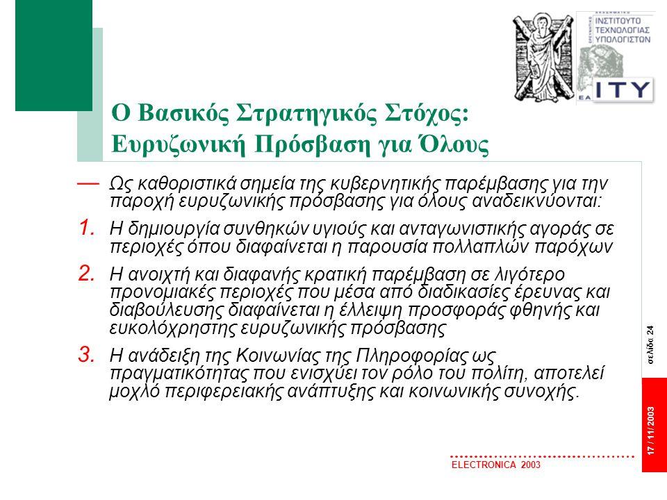σελίδα 24 17 / 11/ 2003 ELECTRONICA 2003 Ο Βασικός Στρατηγικός Στόχος: Ευρυζωνική Πρόσβαση για Όλους — Ως καθοριστικά σημεία της κυβερνητικής παρέμβασης για την παροχή ευρυζωνικής πρόσβασης για όλους αναδεικνύονται: 1.