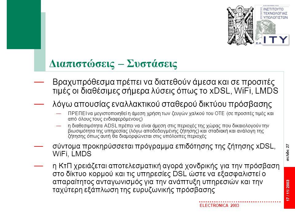 σελίδα 27 17 / 11/ 2003 ELECTRONICA 2003 Διαπιστώσεις – Συστάσεις — Βραχυπρόθεσμα πρέπει να διατεθούν άμεσα και σε προσιτές τιμές οι διαθέσιμες σήμερα λύσεις όπως το xDSL, WiFi, LMDS — λόγω απουσίας εναλλακτικού σταθερού δικτύου πρόσβασης —ΠΡΕΠΕΙ να μεγιστοποιηθεί η άμεση χρήση των ζευγών χαλκού του ΟΤΕ (σε προσιτές τιμές και από όλους τους ενδιαφερόμενους) —η διαθεσιμότητα ADSL πρέπει να είναι άμεση στις περιοχές της χώρας που δικαιολογούν την βιωσιμότητα της υπηρεσίας (λόγω αποδεδειγμένης ζήτησης) και σταδιακή και ανάλογη της ζήτησης όπως αυτή θα διαμορφώνεται στις υπόλοιπες περιοχές — σύντομα προκηρύσσεται πρόγραμμα επιδότησης της ζήτησης xDSL, WiFi, LMDS — η ΚτΠ χρειάζεται αποτελεσματική αγορά χονδρικής για την πρόσβαση στο δίκτυο κορμού και τις υπηρεσίες DSL ώστε να εξασφαλιστεί ο απαραίτητος ανταγωνισμός για την ανάπτυξη υπηρεσιών και την ταχύτερη εξάπλωση της ευρυζωνικής πρόσβασης