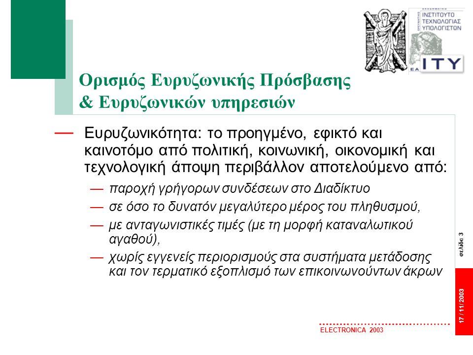 σελίδα 3 17 / 11/ 2003 ELECTRONICA 2003 Ορισμός Ευρυζωνικής Πρόσβασης & Ευρυζωνικών υπηρεσιών — Ευρυζωνικότητα: το προηγμένο, εφικτό και καινοτόμο από πολιτική, κοινωνική, οικονομική και τεχνολογική άποψη περιβάλλον αποτελούμενο από: —παροχή γρήγορων συνδέσεων στο Διαδίκτυο —σε όσο το δυνατόν μεγαλύτερο μέρος του πληθυσμού, —με ανταγωνιστικές τιμές (με τη μορφή καταναλωτικού αγαθού), —χωρίς εγγενείς περιορισμούς στα συστήματα μετάδοσης και τον τερματικό εξοπλισμό των επικοινωνούντων άκρων