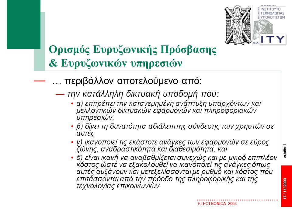 σελίδα 4 17 / 11/ 2003 ELECTRONICA 2003 Ορισμός Ευρυζωνικής Πρόσβασης & Ευρυζωνικών υπηρεσιών — … περιβάλλον αποτελούμενο από: —την κατάλληλη δικτυακή υποδομή που: α) επιτρέπει την κατανεμημένη ανάπτυξη υπαρχόντων και μελλοντικών δικτυακών εφαρμογών και πληροφοριακών υπηρεσιών, β) δίνει τη δυνατότητα αδιάλειπτης σύνδεσης των χρηστών σε αυτές γ) ικανοποιεί τις εκάστοτε ανάγκες των εφαρμογών σε εύρος ζώνης, αναδραστικότητα και διαθεσιμότητα, και δ) είναι ικανή να αναβαθμίζεται συνεχώς και με μικρό επιπλέον κόστος ώστε να εξακολουθεί να ικανοποιεί τις ανάγκες όπως αυτές αυξάνουν και μετεξελίσσονται με ρυθμό και κόστος που επιτάσσονται από την πρόοδο της πληροφορικής και της τεχνολογίας επικοινωνιών