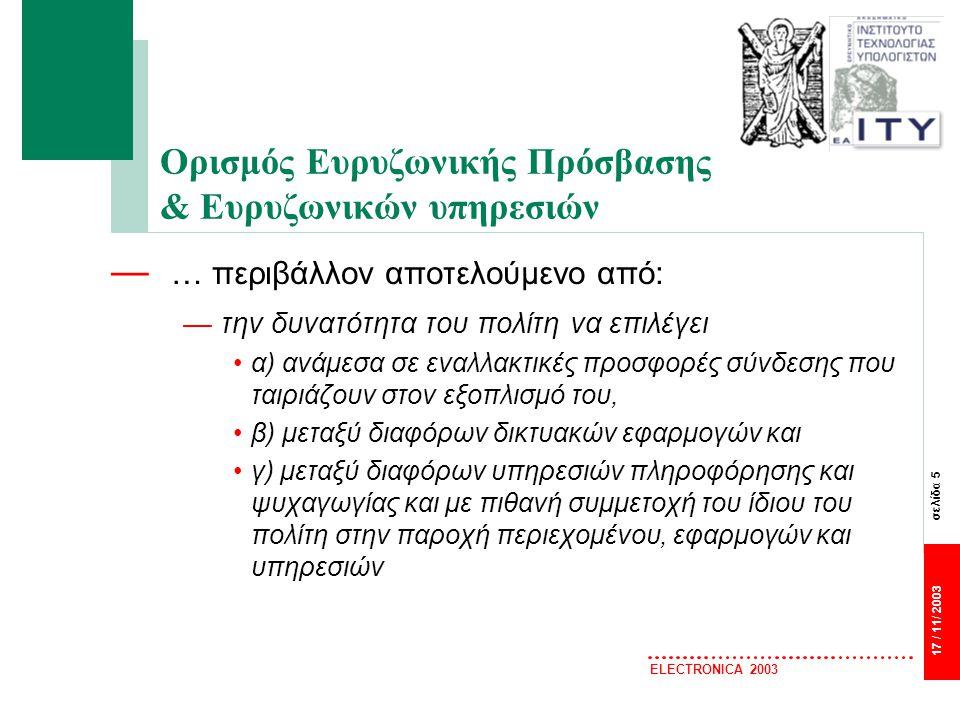 σελίδα 5 17 / 11/ 2003 ELECTRONICA 2003 Ορισμός Ευρυζωνικής Πρόσβασης & Ευρυζωνικών υπηρεσιών — … περιβάλλον αποτελούμενο από: —την δυνατότητα του πολίτη να επιλέγει α) ανάμεσα σε εναλλακτικές προσφορές σύνδεσης που ταιριάζουν στον εξοπλισμό του, β) μεταξύ διαφόρων δικτυακών εφαρμογών και γ) μεταξύ διαφόρων υπηρεσιών πληροφόρησης και ψυχαγωγίας και με πιθανή συμμετοχή του ίδιου του πολίτη στην παροχή περιεχομένου, εφαρμογών και υπηρεσιών