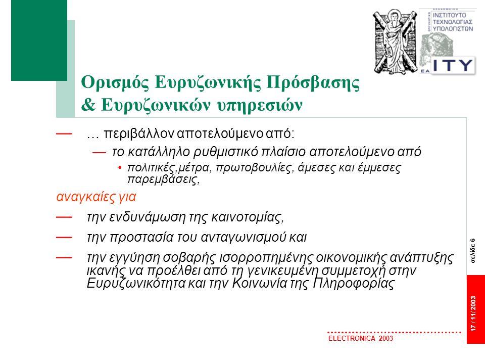 σελίδα 7 17 / 11/ 2003 ELECTRONICA 2003 Ευρυζωνικές Υπηρεσίες — Αξιόπιστη και Διαρκής σύνδεση στο Internet — Υψηλές ταχύτητες μεταβίβασης δεδομένων — Δυνατότητα στιγμιαίας λήψης και αποστολής — Προϋπόθεση για την παροχή προηγμένων υπηρεσιών επικοινωνιών και ραγδαία βελτίωση της σχέσης κράτους – πολίτη – επιχειρήσεων (eHealth, eGovernment, eLearning, eBusiness …) — Καθοριστική η σημασία τους στην ανάπτυξη της ΚτΠ & βελτίωση της ανταγωνιστικής θέσης της χώρας (eEurope2005, ΟΟΣΑ, …)