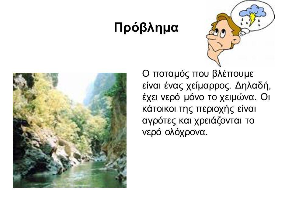 Πρόβλημα Ο ποταμός που βλέπουμε είναι ένας χείμαρρος. Δηλαδή, έχει νερό μόνο το χειμώνα. Οι κάτοικοι της περιοχής είναι αγρότες και χρειάζονται το νερ