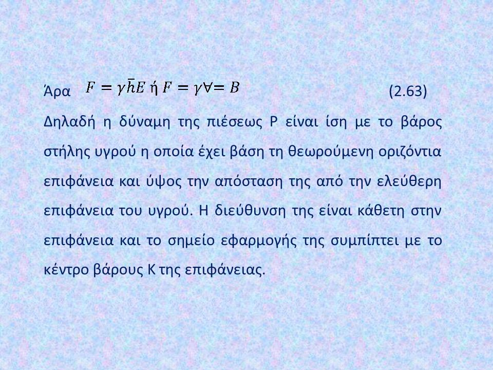 Άρα (2.63) Δηλαδή η δύναμη της πιέσεως P είναι ίση με το βάρος στήλης υγρού η οποία έχει βάση τη θεωρούμενη οριζόντια επιφάνεια και ύψος την απόσταση