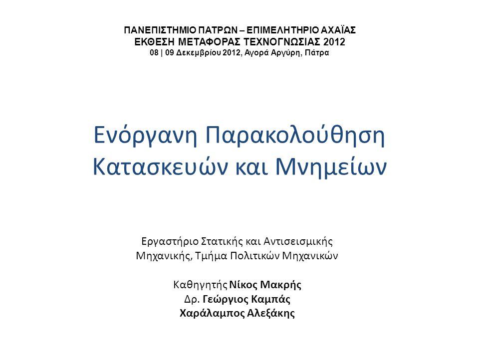 ΠΑΝΕΠΙΣΤΗΜΙΟ ΠΑΤΡΩΝ – ΕΠΙΜΕΛΗΤΗΡΙΟ ΑΧΑΪΑΣ ΕΚΘΕΣΗ ΜΕΤΑΦΟΡΑΣ ΤΕΧΝΟΓΝΩΣΙΑΣ 2012 08 | 09 Δεκεμβρίου 2012, Αγορά Αργύρη, Πάτρα Ενόργανη Παρακολούθηση Κατασκευών και Μνημείων Εργαστήριο Στατικής και Αντισεισμικής Μηχανικής, Τμήμα Πολιτικών Μηχανικών Καθηγητής Νίκος Μακρής Δρ.