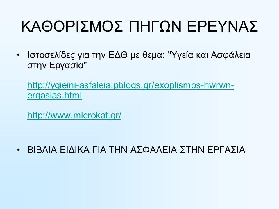 ΚΑΘΟΡΙΣΜΟΣ ΠΗΓΩΝ ΕΡΕΥΝΑΣ Ιστοσελίδες για την ΕΔΘ με θεμα: Υγεία και Ασφάλεια στην Εργασία http://ygieini-asfaleia.pblogs.gr/exoplismos-hwrwn- ergasias.html http://www.microkat.gr/ http://ygieini-asfaleia.pblogs.gr/exoplismos-hwrwn- ergasias.html http://www.microkat.gr/ ΒΙΒΛΙΑ ΕΙΔΙΚΑ ΓΙΑ ΤΗΝ ΑΣΦΑΛΕΙΑ ΣΤΗΝ ΕΡΓΑΣΙΑ