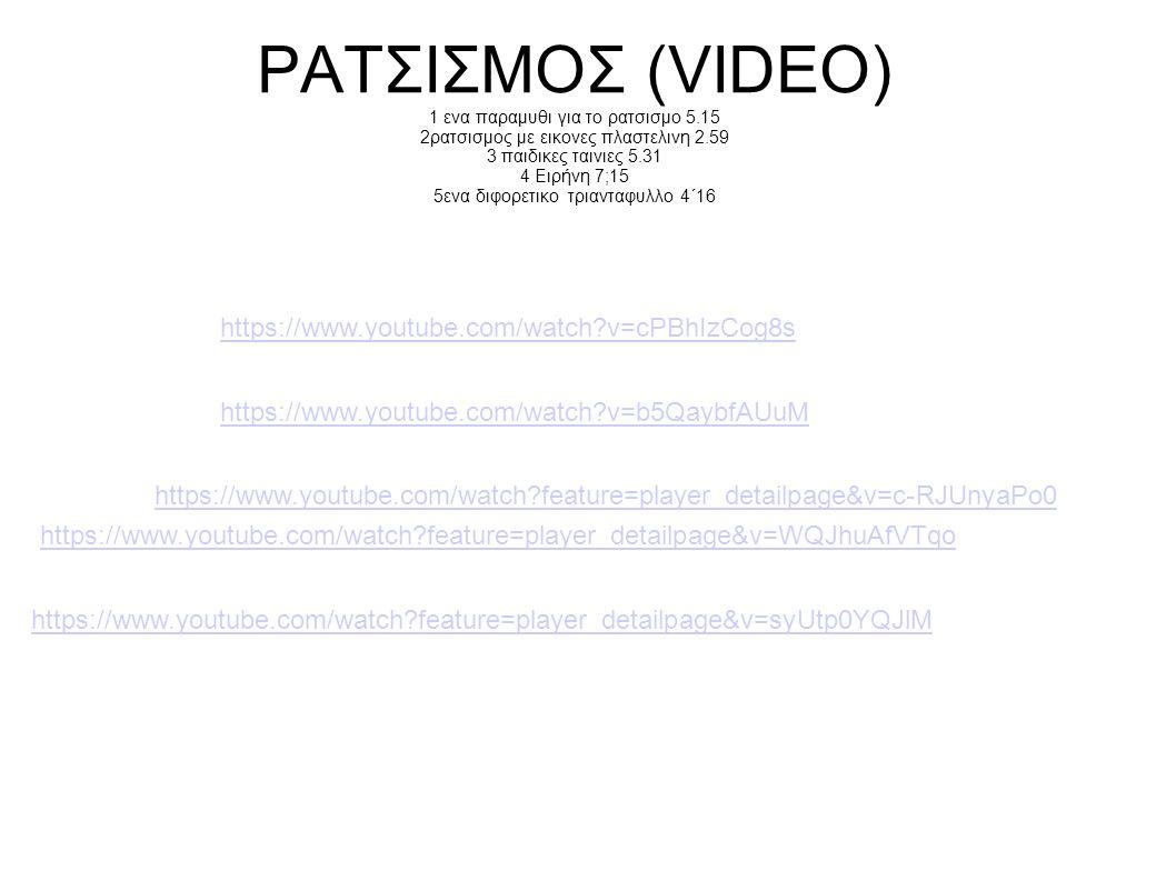 ΡΑΤΣΙΣΜΟΣ (VIDEO) 1 ενα παραμυθι για το ρατσισμο 5.15 2ρατσισμος με εικονες πλαστελινη 2.59 3 παιδικες ταινιες 5.31 4 Ειρήνη 7;15 5ενα διφορετικο τρια