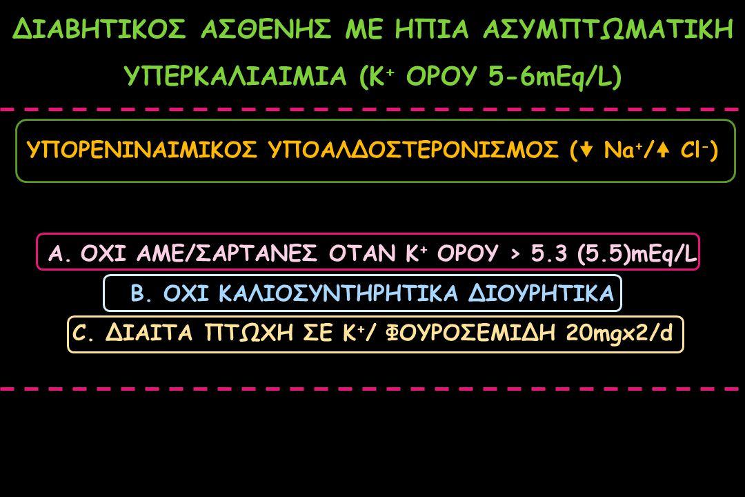 ΥΠΟΡΕΝΙΝΑΙΜΙΚΟΣ ΥΠΟΑΛΔΟΣΤΕΡΟΝΙΣΜΟΣ (  Na + / Cl - ) ΔΙΑΒΗΤΙΚΟΣ ΑΣΘΕΝΗΣ ΜΕ ΗΠΙΑ ΑΣΥΜΠΤΩΜΑΤΙΚΗ ΥΠΕΡΚΑΛΙΑΙΜΙΑ (Κ + ΟΡΟΥ 5-6mEq/L) A.OXI AME/ΣΑΡΤΑΝΕΣ ΟΤΑ