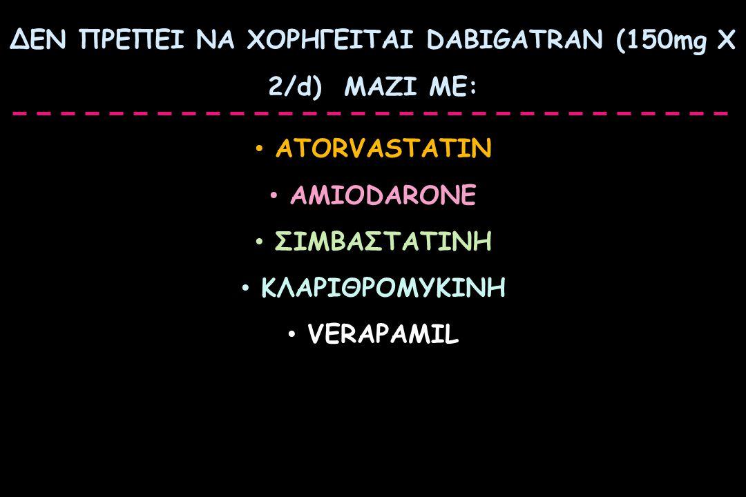 ΔΕΝ ΠΡΕΠΕΙ ΝΑ ΧΟΡΗΓΕΙΤΑΙ DABIGATRAN (150mg X 2/d) ΜΑΖΙ ΜΕ: ATORVASTATIN AMIODARONE ΣΙΜΒΑΣΤΑΤΙΝΗ ΚΛΑΡΙΘΡΟΜΥΚΙΝΗ VERAPAMIL