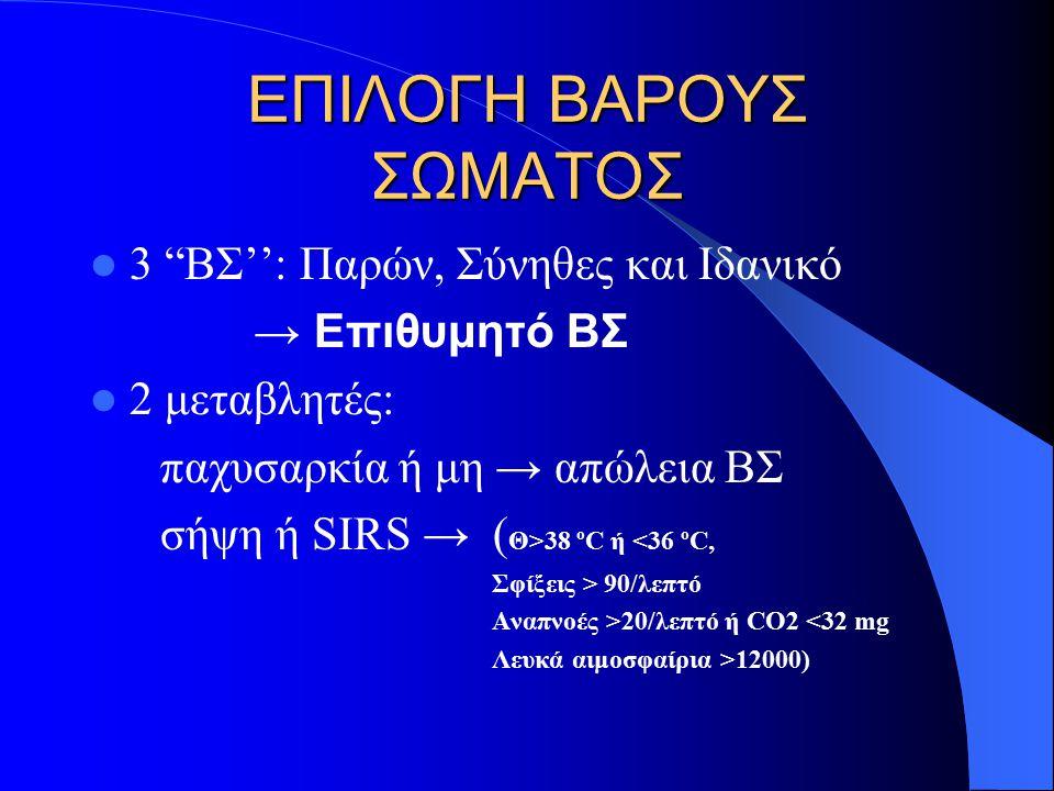 ΕΠΙΛΟΓΗ ΒΑΡΟΥΣ ΣΩΜΑΤΟΣ 3 ΒΣ'': Παρών, Σύνηθες και Ιδανικό → Επιθυμητό ΒΣ 2 μεταβλητές: παχυσαρκία ή μη → απώλεια ΒΣ σήψη ή SIRS → ( Θ>38 ºC ή <36 ºC, Σφίξεις > 90/λεπτό Αναπνοές >20/λεπτό ή CO2 <32 mg Λευκά αιμοσφαίρια >12000)