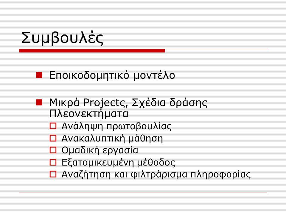 Συμβουλές Εποικοδομητικό μοντέλο Μικρά Projectς, Σχέδια δράσης Πλεονεκτήματα  Ανάληψη πρωτοβουλίας  Ανακαλυπτική μάθηση  Ομαδική εργασία  Εξατομικ