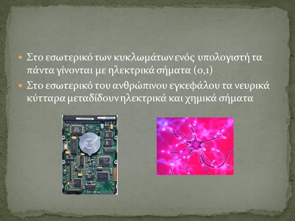 Στο εσωτερικό των κυκλωμάτων ενός υπολογιστή τα πάντα γίνονται με ηλεκτρικά σήματα (0,1) Στο εσωτερικό του ανθρώπινου εγκεφάλου τα νευρικά κύτταρα μεταδίδουν ηλεκτρικά και χημικά σήματα