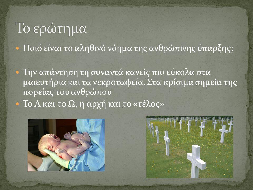 Ποιό είναι το αληθινό νόημα της ανθρώπινης ύπαρξης; Την απάντηση τη συναντά κανείς πιο εύκολα στα μαιευτήρια και τα νεκροταφεία.