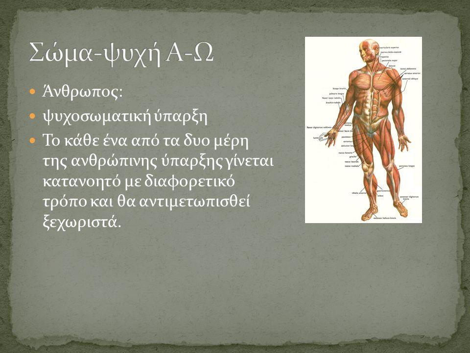 Άνθρωπος: ψυχοσωματική ύπαρξη Το κάθε ένα από τα δυο μέρη της ανθρώπινης ύπαρξης γίνεται κατανοητό με διαφορετικό τρόπο και θα αντιμετωπισθεί ξεχωριστά.
