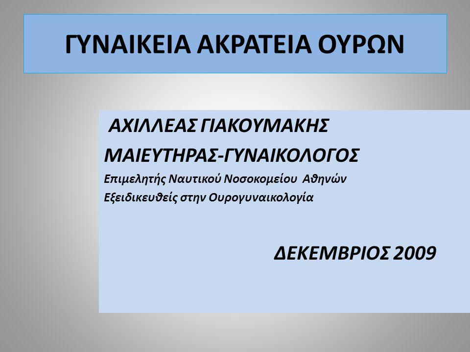 ΓΥΝΑΙΚΕΙΑ ΑΚΡΑΤΕΙΑ ΟΥΡΩΝ ΑΧΙΛΛΕΑΣ ΓΙΑΚΟΥΜΑΚΗΣ ΜΑΙΕΥΤΗΡΑΣ-ΓΥΝΑΙΚΟΛΟΓΟΣ Επιμελητής Ναυτικού Νοσοκομείου Αθηνών Εξειδικευθείς στην Ουρογυναικολογία ΔΕΚΕΜΒΡΙΟΣ 2009