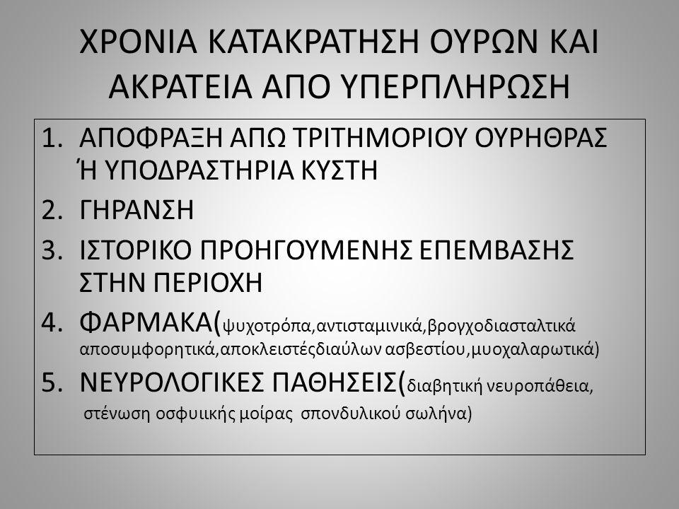 ΧΡΟΝΙΑ ΚΑΤΑΚΡΑΤΗΣΗ ΟΥΡΩΝ ΚΑΙ ΑΚΡΑΤΕΙΑ ΑΠΟ ΥΠΕΡΠΛΗΡΩΣΗ 1.ΑΠΟΦΡΑΞΗ ΑΠΩ ΤΡΙΤΗΜΟΡΙΟΥ ΟΥΡΗΘΡΑΣ Ή ΥΠΟΔΡΑΣΤΗΡΙΑ ΚΥΣΤΗ 2.ΓΗΡΑΝΣΗ 3.ΙΣΤΟΡΙΚΟ ΠΡΟΗΓΟΥΜΕΝΗΣ ΕΠΕΜΒΑΣΗΣ ΣΤΗΝ ΠΕΡΙΟΧΗ 4.ΦΑΡΜΑΚΑ( ψυχοτρόπα,αντισταμινικά,βρογχοδιασταλτικά αποσυμφορητικά,αποκλειστέςδιαύλων ασβεστίου,μυοχαλαρωτικά) 5.ΝΕΥΡΟΛΟΓΙΚΕΣ ΠΑΘΗΣΕΙΣ( διαβητική νευροπάθεια, στένωση οσφυιικής μοίρας σπονδυλικού σωλήνα)