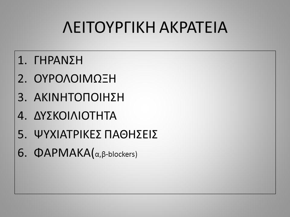 ΛΕΙΤΟΥΡΓΙΚΗ ΑΚΡΑΤΕΙΑ 1.ΓΗΡΑΝΣΗ 2.ΟΥΡΟΛΟΙΜΩΞΗ 3.ΑΚΙΝΗΤΟΠΟΙΗΣΗ 4.ΔΥΣΚΟΙΛΙΟΤΗΤΑ 5.ΨΥΧΙΑΤΡΙΚΕΣ ΠΑΘΗΣΕΙΣ 6.ΦΑΡΜΑΚΑ( α,β-blockers)