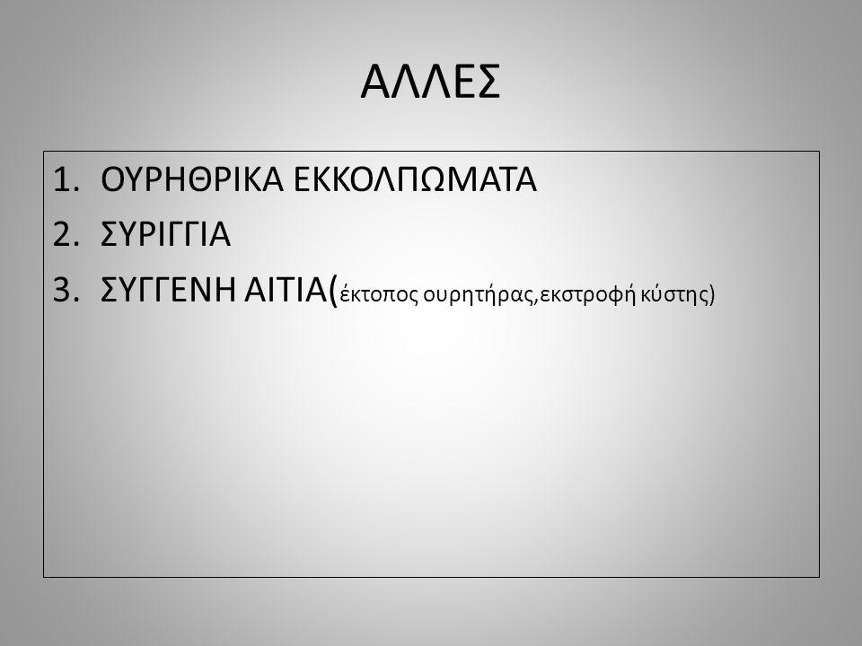 ΑΛΛΕΣ 1.ΟΥΡΗΘΡΙΚΑ ΕΚΚΟΛΠΩΜΑΤΑ 2.ΣΥΡΙΓΓΙΑ 3.ΣΥΓΓΕΝΗ ΑΙΤΙΑ( έκτοπος ουρητήρας,εκστροφή κύστης)